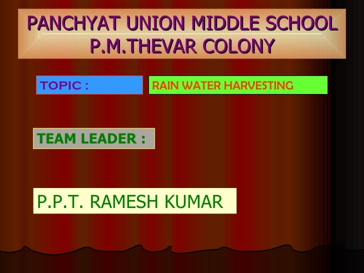 PANCHYAT UNION MIDDLE SCHOOL P.M.THEVAR COLONY TEAM LEADER :   P.P.T. RAMESH KUMAR TOPIC :   RAIN WATER HARVESTING