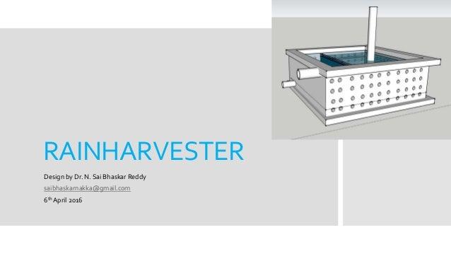 RAINHARVESTER Design by Dr. N. Sai Bhaskar Reddy saibhaskarnakka@gmail.com 6th April 2016