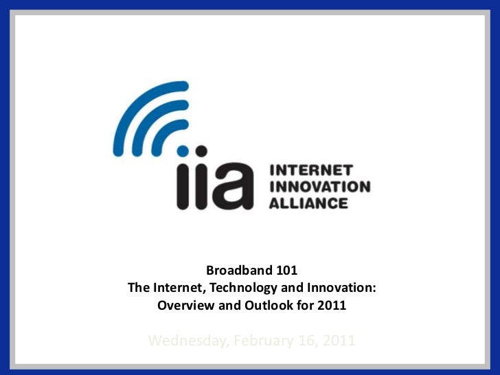 Broadband 101<br />The Internet, Technology and Innovation:<br />Overview and Outlook for 2011<br />Wednesday, February 16...