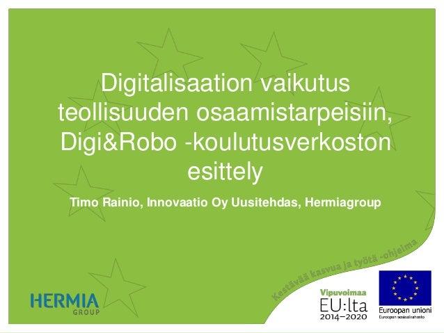 Digitalisaation vaikutus teollisuuden osaamistarpeisiin, Digi&Robo -koulutusverkoston esittely Timo Rainio, Innovaatio Oy ...