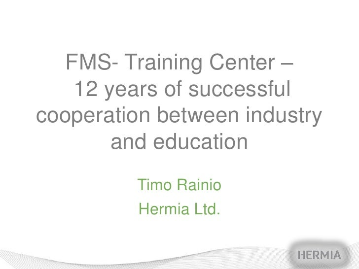 FMS- Training Center –    12 years of successfulcooperation between industry        and education         Timo Rainio     ...