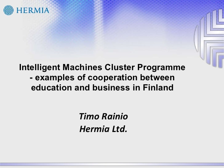 Intelligent Machines Cluster Programme - examples of cooperation between education and business in Finland Timo Rainio Her...