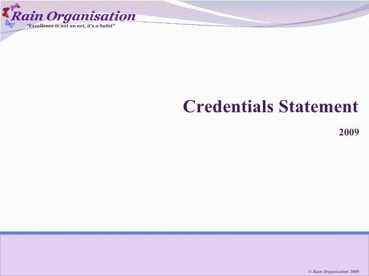 "Credentials Statement <ul><li>2009 </li></ul>""Excellence is not an act, it's a habit"" © Rain Organisation 2009"