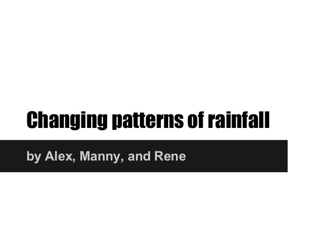Changing patterns of rainfallby Alex, Manny, and Rene