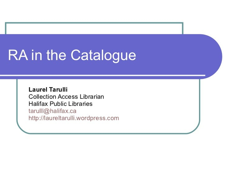 RA in the Catalogue Laurel Tarulli Collection Access Librarian Halifax Public Libraries [email_address] http://laureltarul...