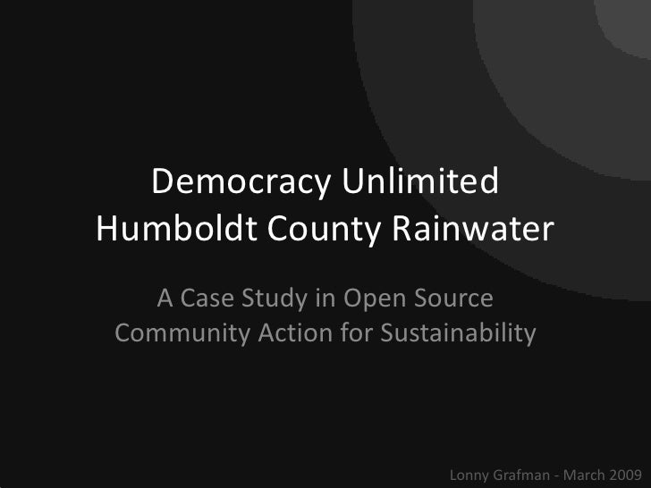 Democracy Unlimited Humboldt County Rainwater<br />A Case Study in Open Source Community Action for Sustainability<br />Lo...