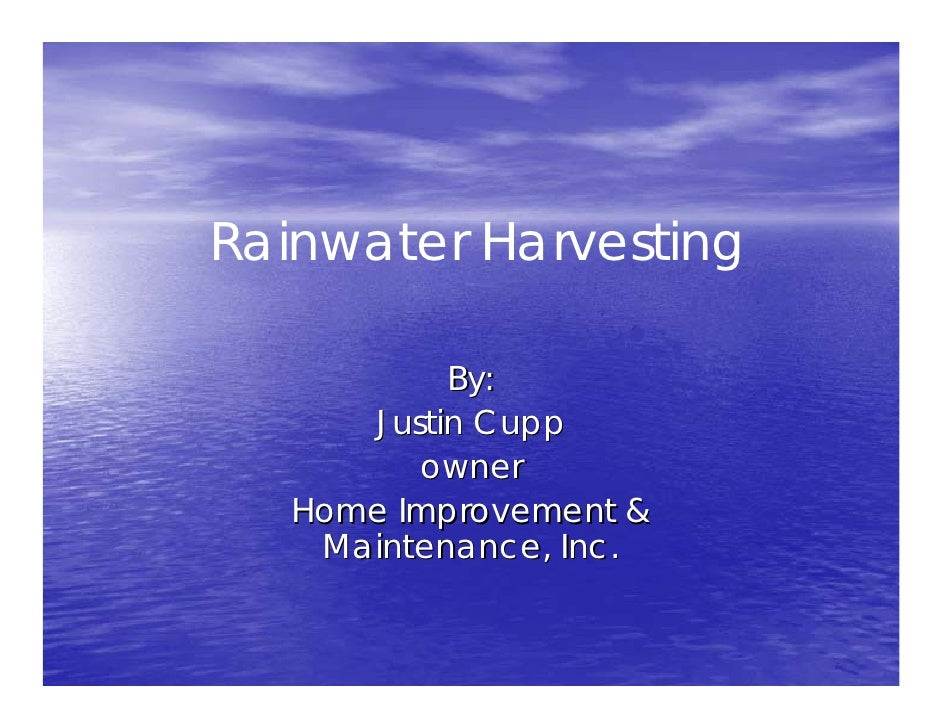 Rainwater Harvesting             By:       Justin Cupp          owner    Home Improvement &     Maintenance, Inc.