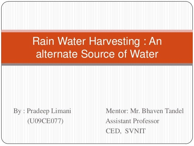 Rain Water Harvesting : An      alternate Source of WaterBy : Pradeep Limani   Mentor: Mr. Bhaven Tandel     (U09CE077)   ...