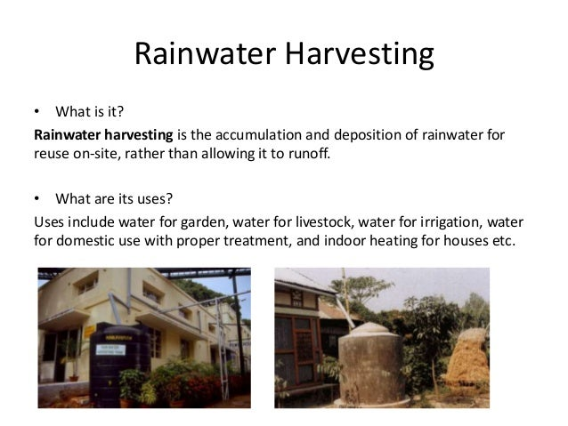 Rainwater Harvesting • What is it? Rainwater harvesting is the accumulation and deposition of rainwater for reuse on-site,...