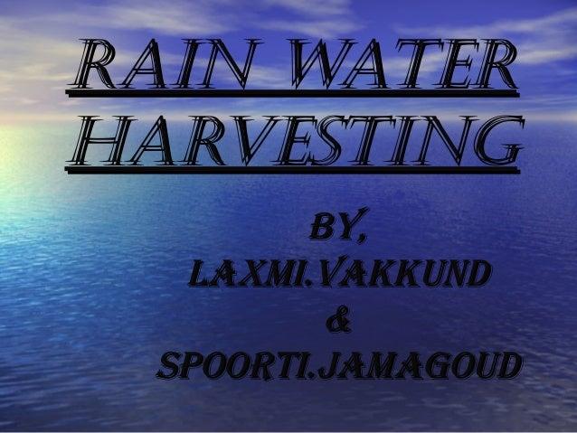 Rain wateRRain wateR haRvestinghaRvesting By,By, Laxmi.vakkundLaxmi.vakkund && Spoorti.jamagoudSpoorti.jamagoud