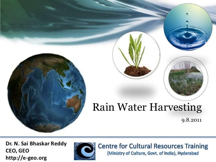 Rain Water Harvesting<br />9.8.2011<br />Dr. N. Sai Bhaskar Reddy<br />CEO, GEO<br />http://e-geo.org<br />Centre for Cult...