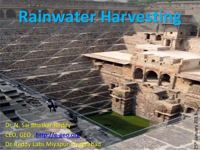 Rainwater Harvesting                                    25th January 2013Dr. N. Sai Bhaskar ReddyCEO, GEO , http://e-geo.o...