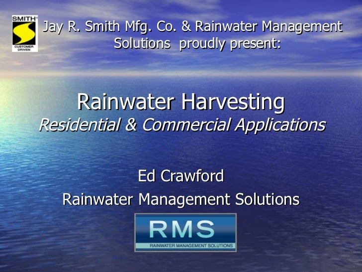 Rainwater Harvesting Residential & Commercial Applications Ed Crawford Rainwater Management Solutions Jay R. Smith Mfg. Co...