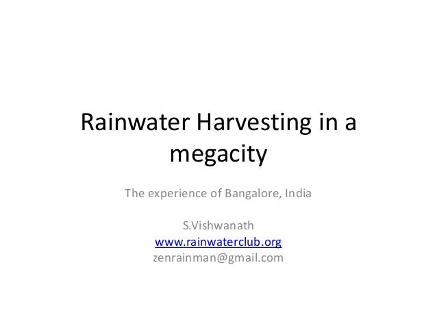 Rainwater Harvesting in a megacity The experience of Bangalore, India S.Vishwanath www.rainwaterclub.org zenrainman@gmail....