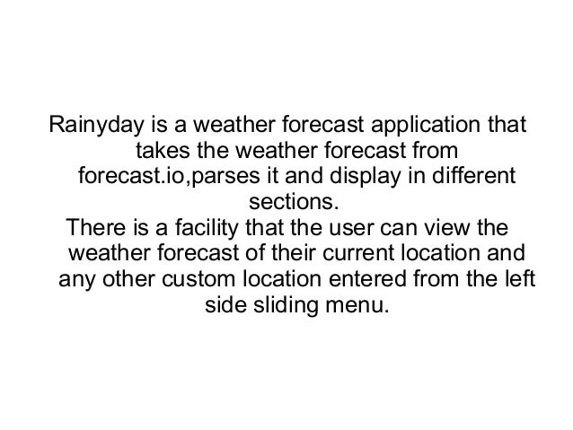 Rainyday is a weather forecast application that takes the weather forecast from forecast.io,parses it and display in diffe...