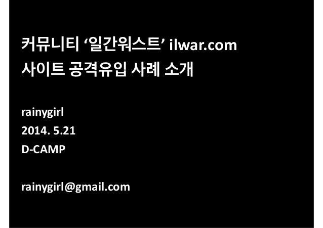 커뮤니티  '일간워스트'  ilwar.com  사이트  공격유입  사례  소개  !  rainygirl  2014.  5.21  D-‐CAMP  !  rainygirl@gmail.com