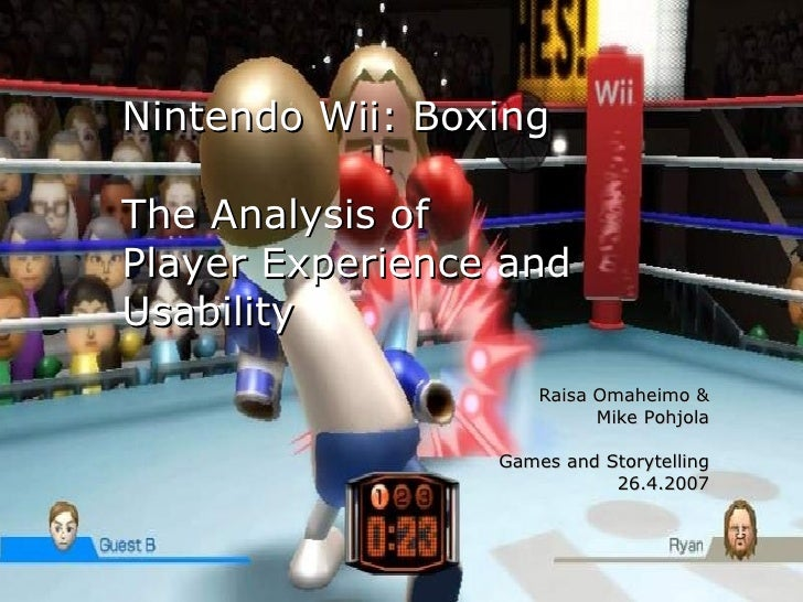 Nintendo Wii: Boxing The Analysis of  Player Experience and Usability Raisa Omaheimo & Mike Pohjola Games and Storytelling...