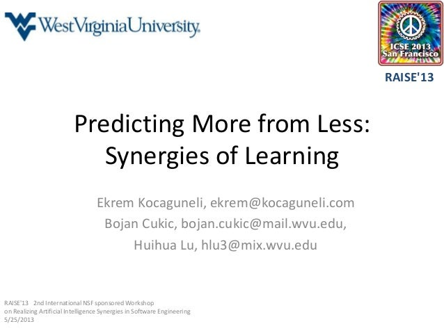 Predicting More from Less:Synergies of LearningEkrem Kocaguneli, ekrem@kocaguneli.comBojan Cukic, bojan.cukic@mail.wvu.edu...