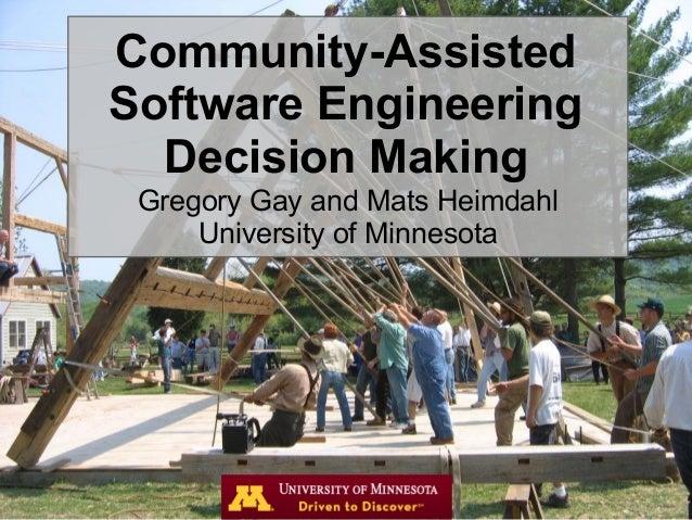 Community-AssistedSoftware EngineeringDecision MakingGregory Gay and Mats HeimdahlUniversity of Minnesota