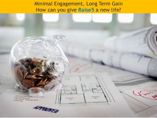 Minimal Engagement, Long Term Gain How can you give Raise5 a new life?