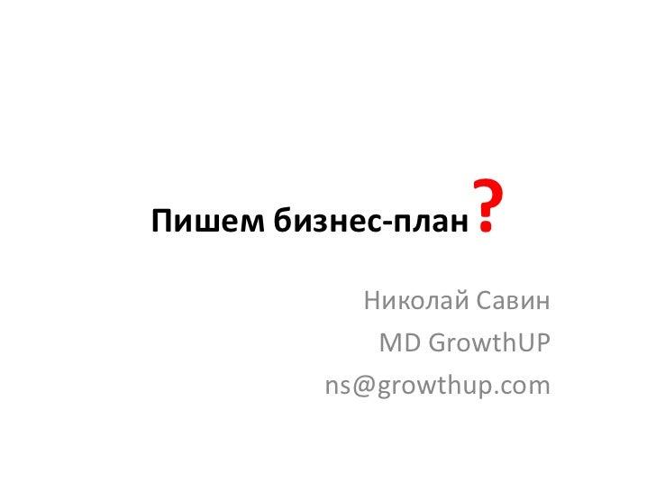 Пишембизнес-план?<br />Николай Савин <br />MD GrowthUP<br />ns@growthup.com<br />