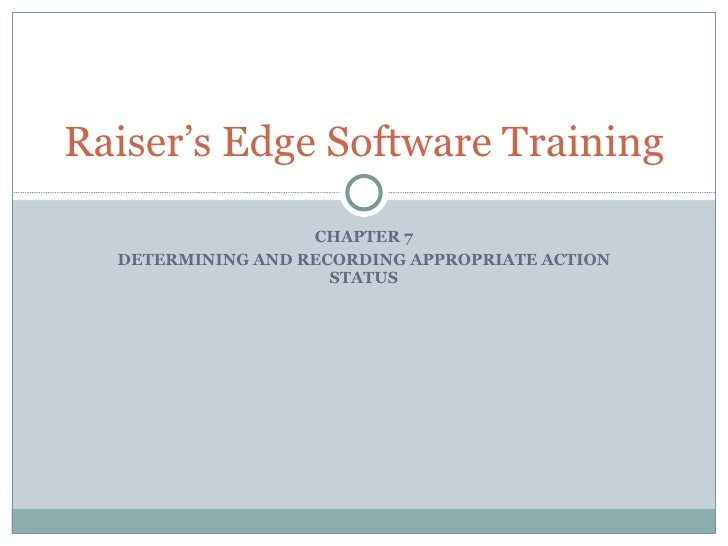 CHAPTER 7 DETERMINING AND RECORDING APPROPRIATE ACTION STATUS Raiser's Edge Software Training