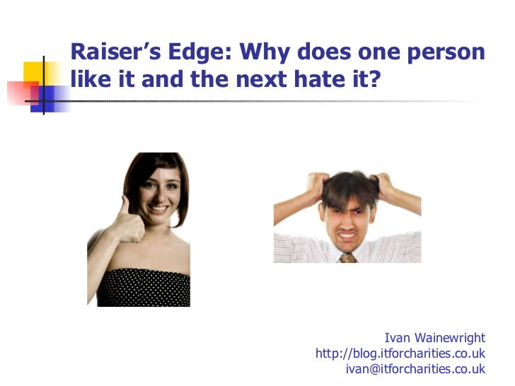 Raiser's Edge:  Why does one person like it and the next hate it? Ivan Wainewright http://blog.itforcharities.co.uk [email...