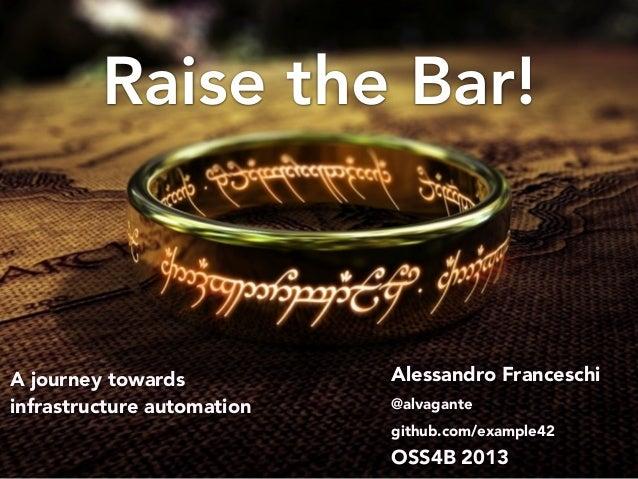 Raise the Bar! Alessandro Franceschi @alvagante github.com/example42 OSS4B 2013 A journey towards infrastructure automation
