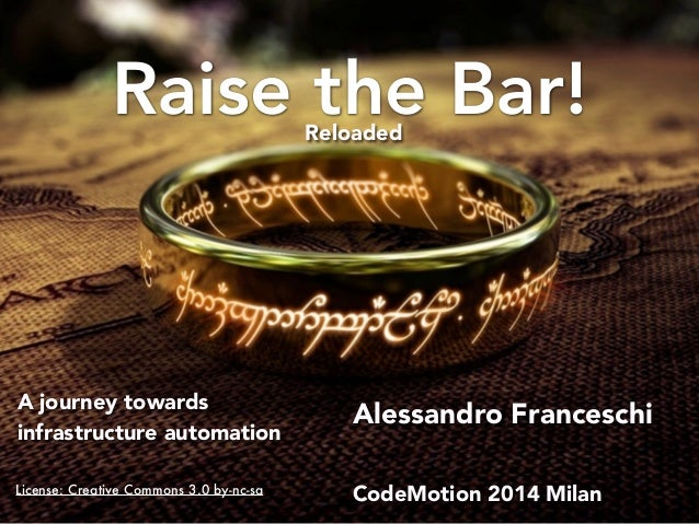 Raise the Bar!  Alessandro Franceschi  CodeMotion 2014 Milan  A journey towards  infrastructure automation  Reloaded  Lice...