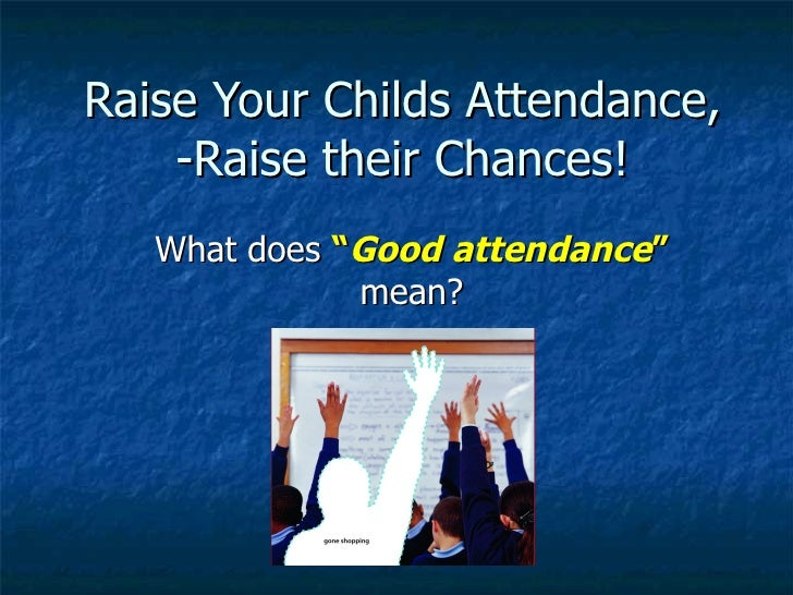 """Raise Your Childs Attendance, -Raise their Chances! What does  """" Good attendance """"  mean?"""