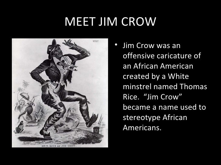 MEET JIM CROW <ul><li>Jim Crow was an offensive caricature of an African American created by a White minstrel named Thomas...