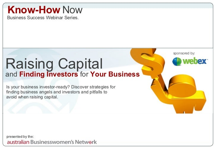 Know-How  Now Business Success Webinar Series. Raising Capital and  Finding Investors  for  Your Business Is your business...