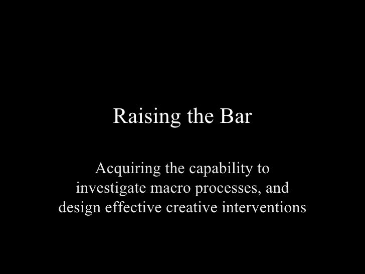Raising the Bar Acquiring the capability to investigate macro processes, and design effective creative interventions