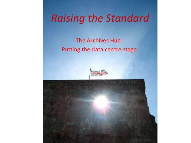 Raising the Standard The Archives Hub: Putting the data centre stage