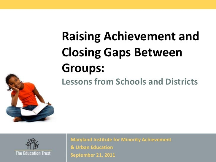 Raising Achievement andClosing Gaps BetweenGroups:Lessons from Schools and Districts  Maryland Institute for Minority Achi...