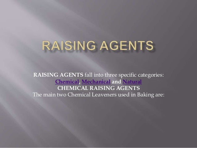 RAISING AGENTS fall into three specific categories: Chemical, Mechanical and Natural CHEMICAL RAISING AGENTS The main two ...