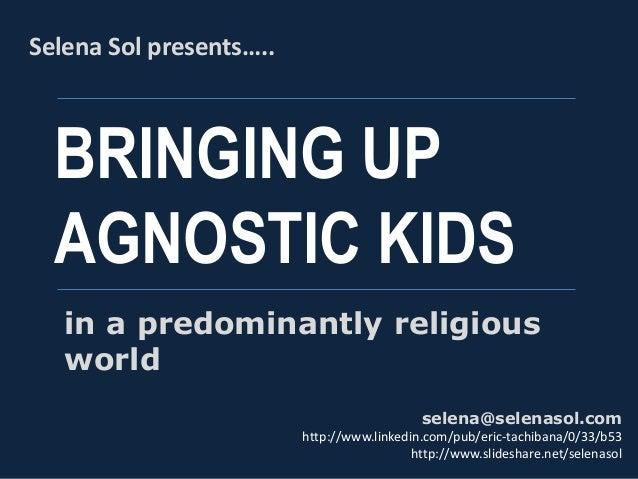BRINGING UP AGNOSTIC KIDS Selena Sol presents….. selena@selenasol.com http://www.linkedin.com/pub/eric-tachibana/0/33/b53 ...