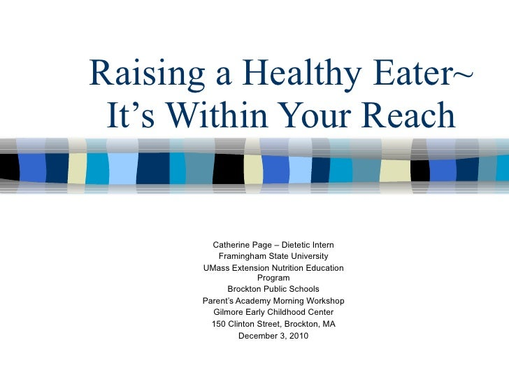 Raising a Healthy Eater~ It's Within Your Reach Catherine Page – Dietetic Intern Framingham State University UMass Extensi...