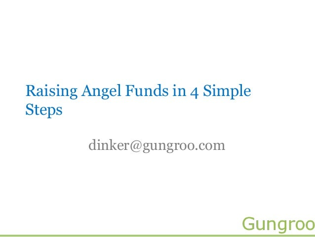 Raising Angel Funds in 4 SimpleSteps        dinker@gungroo.com