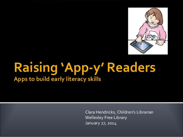 Raising 'App-y' Readers Apps to build early literacy skills  Clara Hendricks, Children's Librarian Wellesley Free Library ...