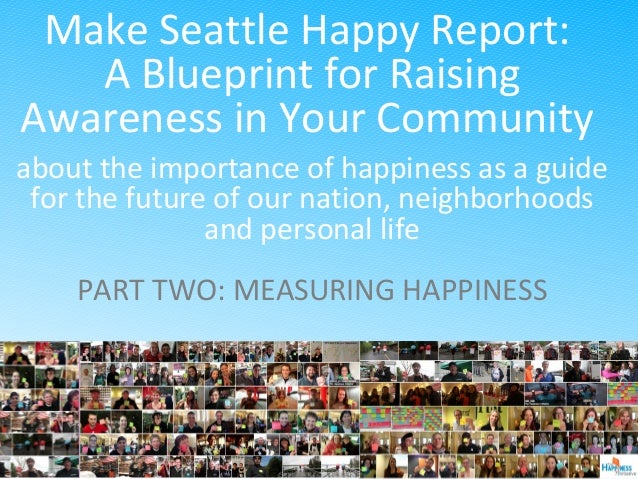 Make Seattle Happy Report: A Blueprint for Raising Awareness in Your Community about the importance of happiness as a guid...