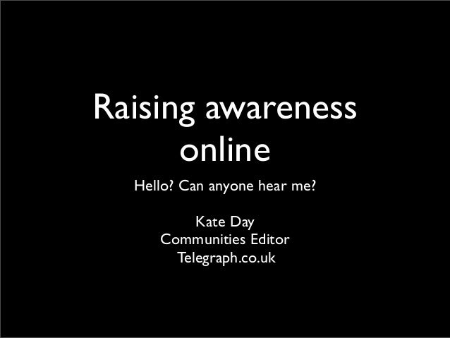 Raising awareness online Hello? Can anyone hear me? Kate Day Communities Editor Telegraph.co.uk