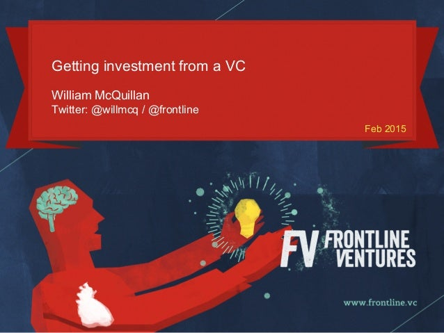 Getting investment from a VC William McQuillan Twitter: @willmcq / @frontline Feb 2015