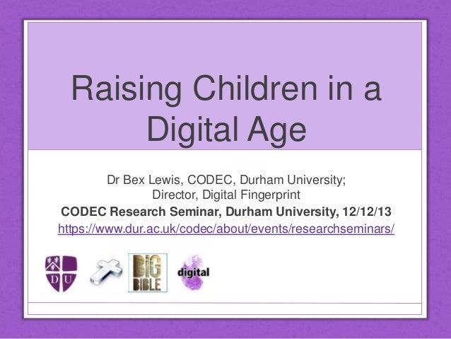 Raising Children in a Digital Age Dr Bex Lewis, CODEC, Durham University; Director, Digital Fingerprint CODEC Research Sem...