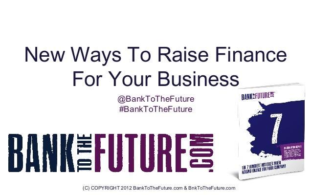 New Ways To Raise Finance    For Your Business                  @BankToTheFuture                  #BankToTheFuture     (C)...