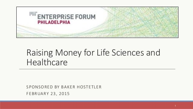 Raising Money for Life Sciences and Healthcare SPONSORED BY BAKER HOSTETLER FEBRUARY 23, 2015 1
