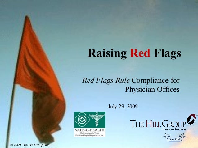 Raising Red Flags Red Flags Rule Compliance for Physician Offices July 29, 2009 © 2009 The Hill Group, Inc.