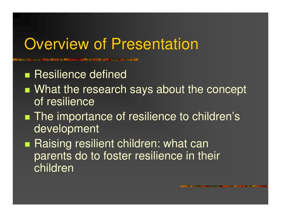 raising resilient children Raising a resilient child  positive psychology learning directors, lesley lyle and dan collinson, are qualified trainers of how to thrive's raising a resilient child course when children are faced with challenges, disappointments, pressure and upheaval as they grow up, this one-day course is designed for parents and carers, who would like to learn some practical skills to help their.