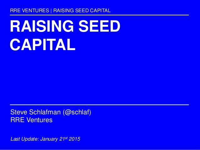 RAISING SEED CAPITAL RRE VENTURES | RAISING SEED CAPITAL Steve Schlafman (@schlaf) RRE Ventures Last Update: January 21st ...