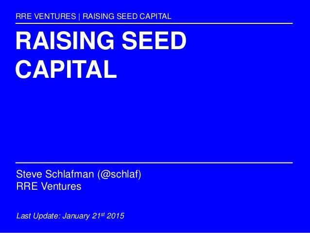 RAISING SEED CAPITAL RRE VENTURES | RAISING SEED CAPITAL Steve Schlafman (@schlaf) RRE Ventures Last Update: January 21st ...